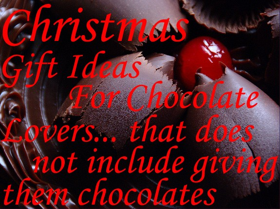 Christmas Gift Ideas For Chocolate Lovers... that doesn't include giving them chocolates & more chocolates